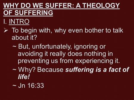 WHY DO WE SUFFER: A THEOLOGY OF SUFFERING I. INTROI. INTRO  To begin with, why even bother to talk about it? ~ But, unfortunately, ignoring or avoiding.