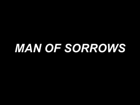 MAN OF SORROWS.