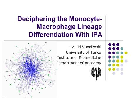 Deciphering the Monocyte- Macrophage Lineage Differentiation With IPA Heikki Vuorikoski University of Turku Institute of Biomedicine Department of Anatomy.