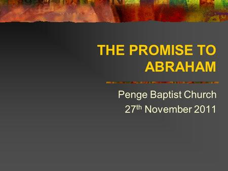 THE PROMISE TO ABRAHAM Penge Baptist Church 27 th November 2011.