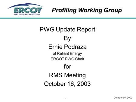 Profiling Working Group October 16, 20031 PWG Update Report By Ernie Podraza of Reliant Energy ERCOT PWG Chair for RMS Meeting October 16, 2003.