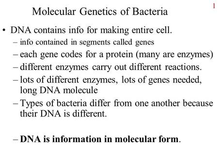 Molecular Genetics of Bacteria DNA contains info for making entire cell. –info contained in segments called genes –each gene codes for a protein (many.