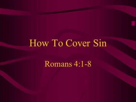 "How To Cover Sin Romans 4:1-8. Introduction Common Bible word –More than 25 words translated ""cover"" –Synonym is ""concealed"" (Exodus 24:15) –Often something."