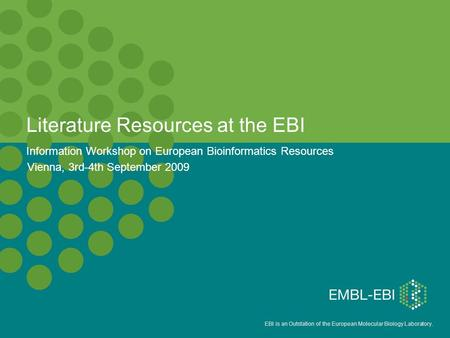 EBI is an Outstation of the European Molecular Biology Laboratory. Literature Resources at the EBI Information Workshop on European Bioinformatics Resources.