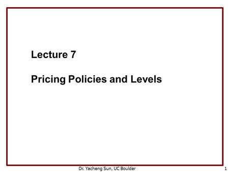 Dr. Yacheng Sun, UC Boulder 1 Lecture 7 Pricing Policies and Levels.