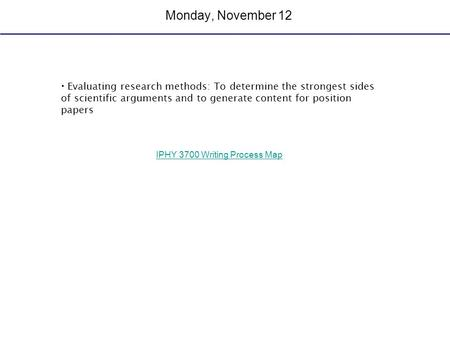 Monday, November 12 Evaluating research methods: To determine the strongest sides of scientific arguments and to generate content for position papers IPHY.