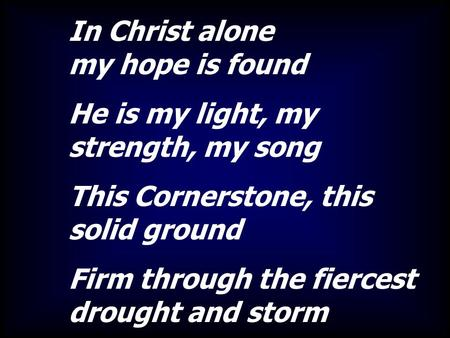 In Christ alone my hope is found He is my light, my strength, my song This Cornerstone, this solid ground Firm through the fiercest drought and storm.