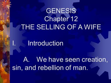GENESIS Chapter 12 THE SELLING OF A WIFE I. Introduction A. We have seen creation, sin, and rebellion of man.