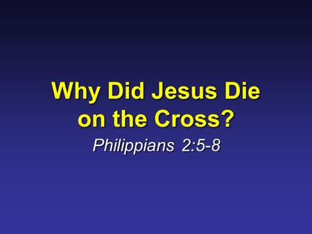 Why Did Jesus Die on the Cross? Philippians 2:5-8.