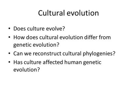 Cultural evolution Does culture evolve? How does cultural evolution differ from genetic evolution? Can we reconstruct cultural phylogenies? Has culture.
