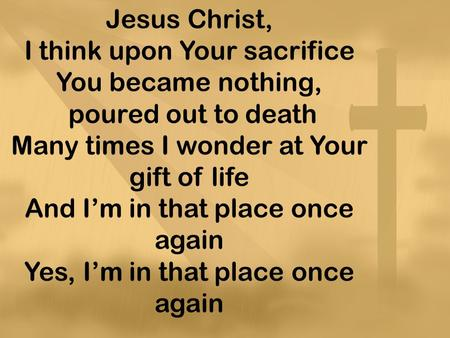 Jesus Christ, I think upon Your sacrifice You became nothing, poured out to death Many times I wonder at Your gift of life And I'm in that place once again.