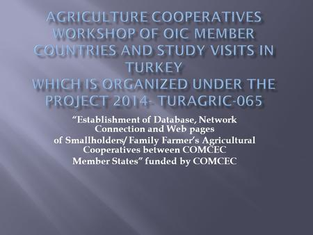 """Establishment of Database, Network Connection and Web pages of Smallholders/ Family Farmer's Agricultural Cooperatives between COMCEC Member States"" funded."