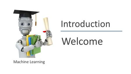 Introduction Welcome Machine Learning.