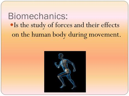 Biomechanics: Is the study of forces and their effects on the human body during movement.