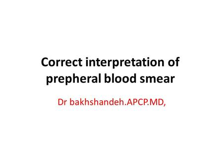 Correct interpretation of prepheral blood smear Dr bakhshandeh.APCP.MD,