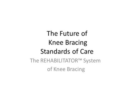 The Future of Knee Bracing Standards of Care The REHABILITATOR™ System of Knee Bracing.
