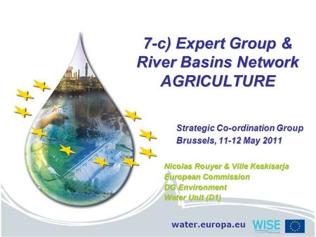 Water.europa.eu 7-c) Expert Group & River Basins Network AGRICULTURE Strategic Co-ordination Group Brussels, 11-12 May 2011 Nicolas Rouyer & Ville Keskisarja.