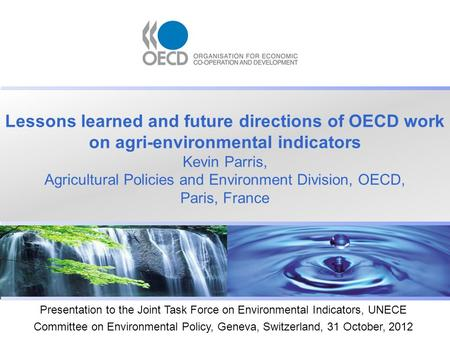 Lessons learned and future directions of OECD work on agri-environmental indicators Kevin Parris, Agricultural Policies and Environment Division, OECD,