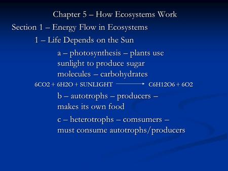 Chapter 5 – How Ecosystems Work Section 1 – Energy Flow in Ecosystems 1 – Life Depends on the Sun a – photosynthesis – plants use sunlight to produce sugar.