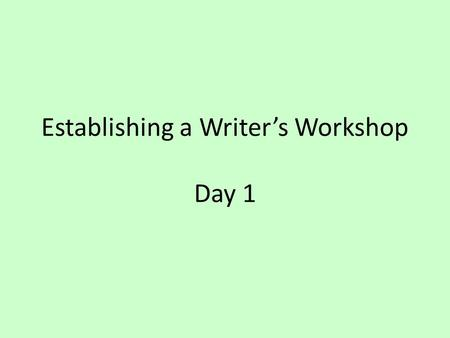 Establishing a Writer's Workshop Day 1. What is a Writer's Workshop? What does it mean to establish? What is a workshop? Why would we need to establish.
