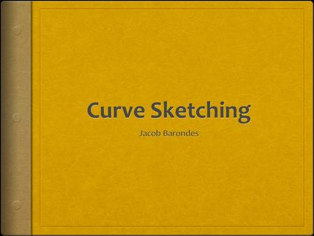 Definition of Curve Sketching  Curve Sketching is the process of using the first and second derivative and information gathered from the original equation.