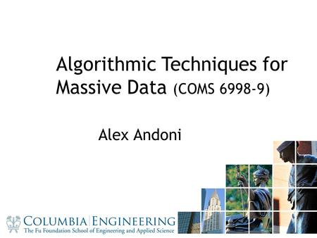 11 Algorithmic Techniques for Massive Data (COMS 6998-9) Alex Andoni.