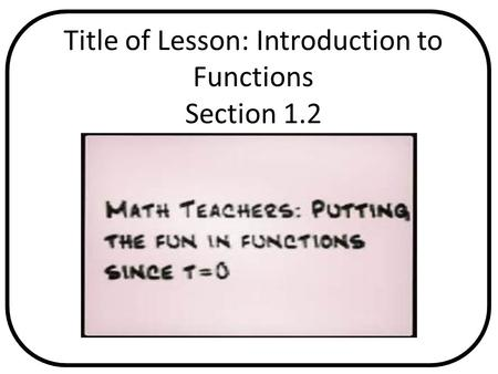 Title of Lesson: Introduction to Functions Section 1.2 Pages in Text Any Relevant Graphics or Videos.