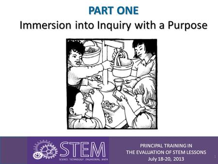 PRINCIPAL TRAINING IN THE EVALUATION OF STEM LESSONS July 18-20, 2013 PART ONE Immersion into Inquiry with a Purpose 1.