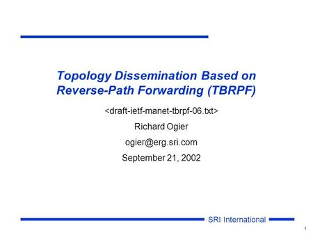 SRI International 1 Topology Dissemination Based on Reverse-Path Forwarding (TBRPF) Richard Ogier September 21, 2002.