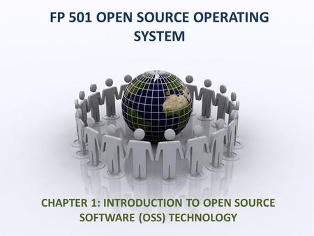 FP 501 OPEN SOURCE OPERATING SYSTEM CHAPTER 1: INTRODUCTION TO OPEN SOURCE SOFTWARE (OSS) TECHNOLOGY.