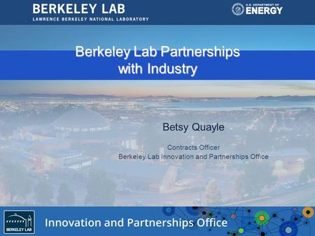 Berkeley Lab Partnerships with Industry Betsy Quayle Contracts Officer Berkeley Lab Innovation and Partnerships Office.