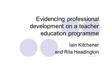 Evidencing professional development on a teacher education programme Iain Kitchener and Rita Headington.