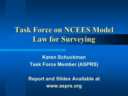 Task Force on NCEES Model Law for Surveying Karen Schuckman Task Force Member (ASPRS) Report and Slides Available at www.asprs.org.