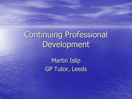 Continuing Professional Development Martin Islip GP Tutor, Leeds.