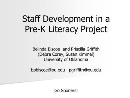 Staff Development in a Pre-K Literacy Project Belinda Biscoe and Priscilla Griffith (Debra Corey, Susan Kimmel) University of Oklahoma