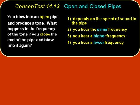 1) depends on the speed of sound in the pipe 2) you hear the same frequency 3) you hear a higher frequency 4) you hear a lower frequency You blow into.