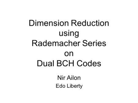 Dimension Reduction using Rademacher Series on Dual BCH Codes Nir Ailon Edo Liberty.