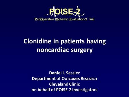 Daniel I. Sessler Department of O UTCOMES R ESEARCH Cleveland Clinic on behalf of POISE-2 Investigators PeriOperative ISchemic Evaluation-2 Trial POISE-2POISE-2.