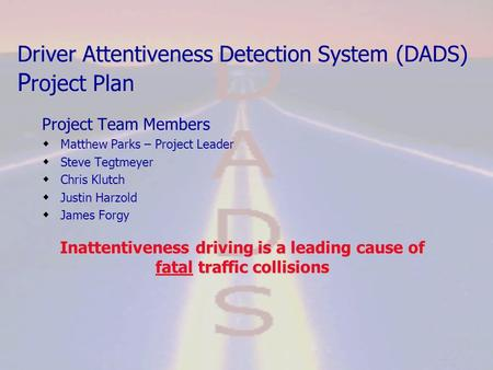 Driver Attentiveness Detection System (DADS) P roject Plan Project Team Members  Matthew Parks – Project Leader  Steve Tegtmeyer  Chris Klutch  Justin.