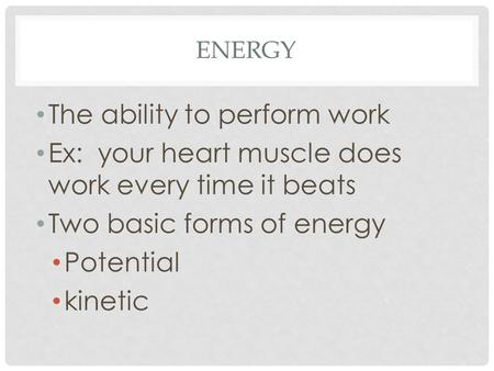 ENERGY The ability to perform work Ex: your heart muscle does work every time it beats Two basic forms of energy Potential kinetic.
