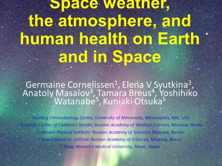 Space weather, the atmosphere, and human health on Earth and in Space Germaine Cornelissen 1, Elena V Syutkina 2, Anatoly Masalov 3, Tamara Breus 4, Yoshihiko.