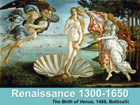 Renaissance 1300-1650 The Birth of Venus, 1486, Botticelli.