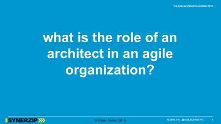 © 2015 Webinar Series 2015 what is the role of an architect in an agile organization? 1 The Agile Architect / November 2015.