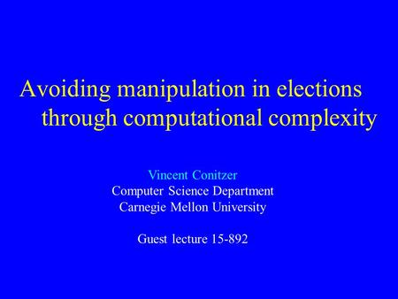 Avoiding manipulation in elections through computational complexity Vincent Conitzer Computer Science Department Carnegie Mellon University Guest lecture.