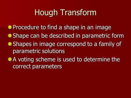 Hough Transform Procedure to find a shape in an image Shape can be described in parametric form Shapes in image correspond to a family of parametric solutions.