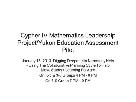 Cypher IV Mathematics Leadership Project/Yukon Education Assessment Pilot January 16, 2013: Digging Deeper Into Numeracy Nets - Using The Collaborative.