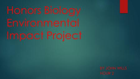 Honors Biology Environmental Impact Project BY JOHN WILLS HOUR 2.