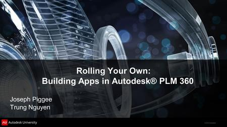 © 2012 Autodesk Rolling Your Own: Building Apps in Autodesk® PLM 360 Joseph Piggee Trung Nguyen.