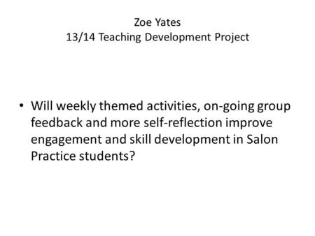 Zoe Yates​​ 13/14 Teaching Development Project Will weekly themed activities, on-going group feedback and more self-reflection improve engagement and skill.