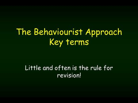 The Behaviourist Approach Key terms Little and often is the rule for revision!